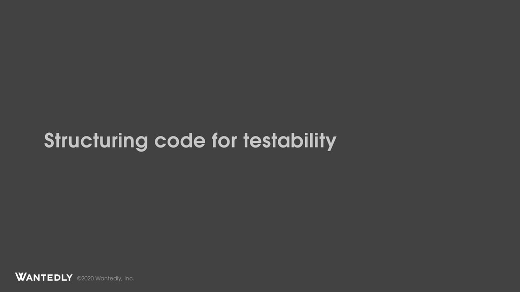 ©2020 Wantedly, Inc. Structuring code for testa...