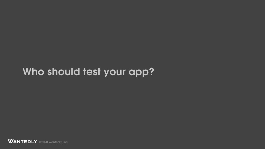 ©2020 Wantedly, Inc. Who should test your app?