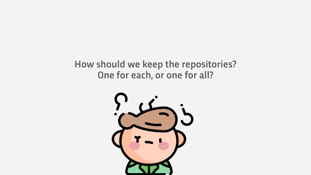 How should we keep the repositories? One for ea...