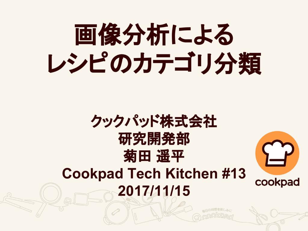 画像分析による レシピのカテゴリ分類 クックパッド株式会社 研究開発部 菊田 遥平 Cookp...