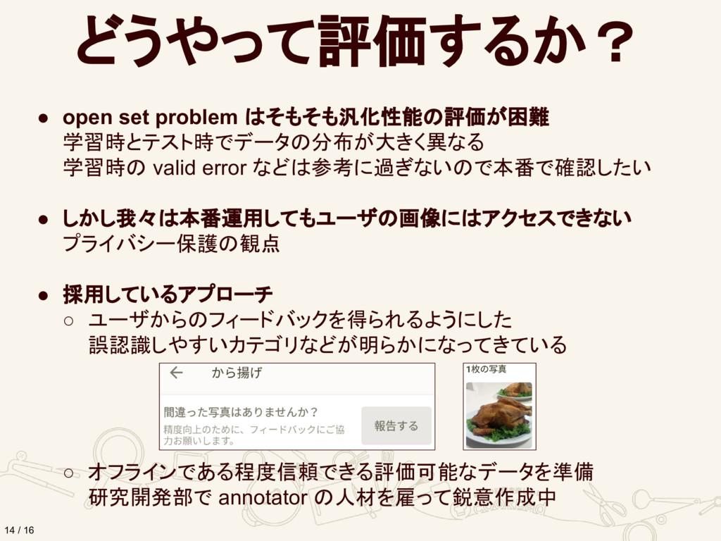 どうやって評価するか? 14 / 16 ● open set problem はそもそも汎化性...