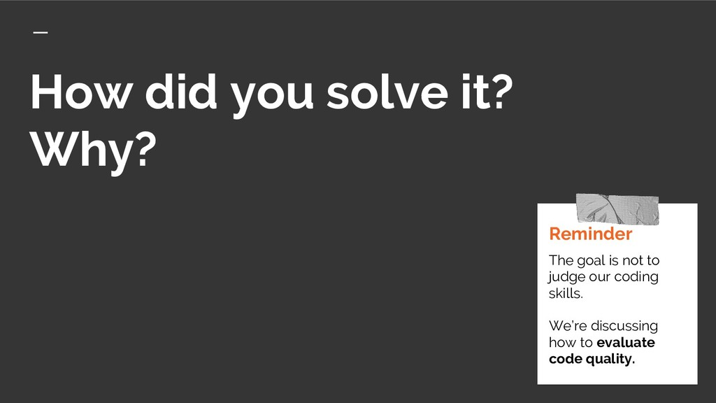 How did you solve it? Why? Reminder The goal is...