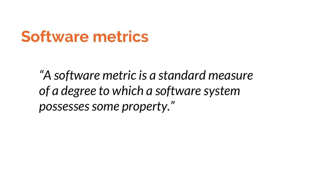 "Software metrics ""A software metric is a standa..."