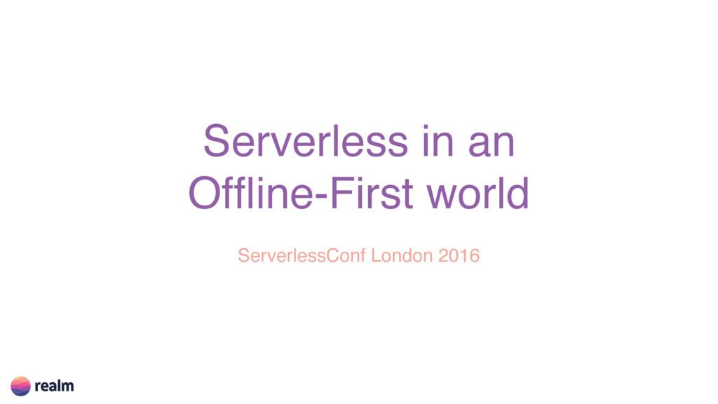Serverless in an Offline-First world ServerlessC...