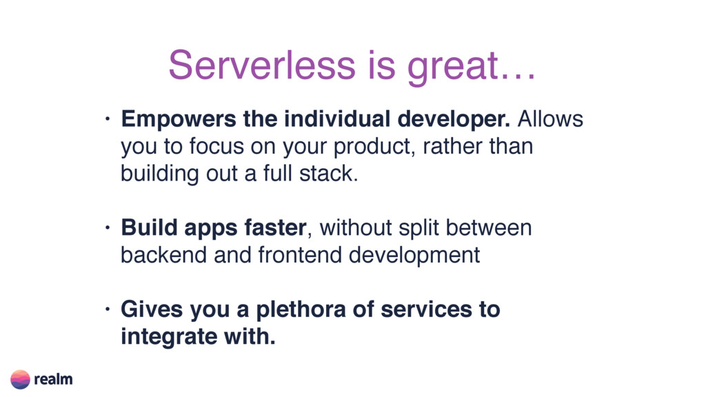 Serverless is great… • Empowers the individual ...