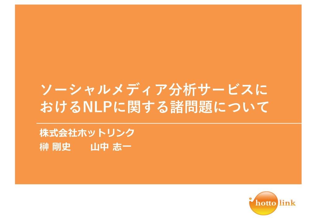 ソーシャルメディア分析サービスに おけるNLPに関する諸問題について 株式会社ホットリンク 榊...