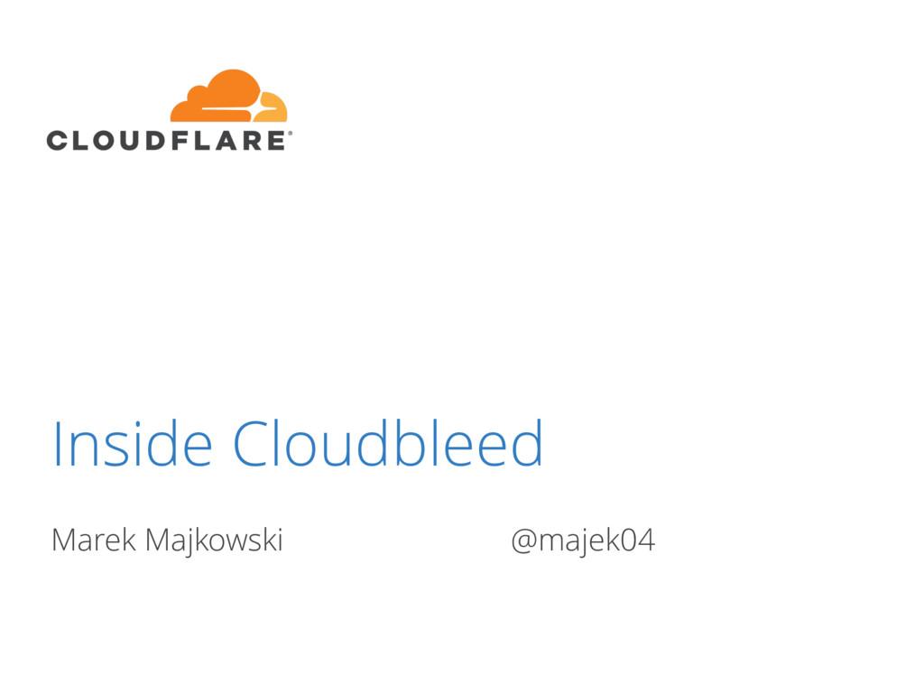 Inside Cloudbleed Marek Majkowski @majek04