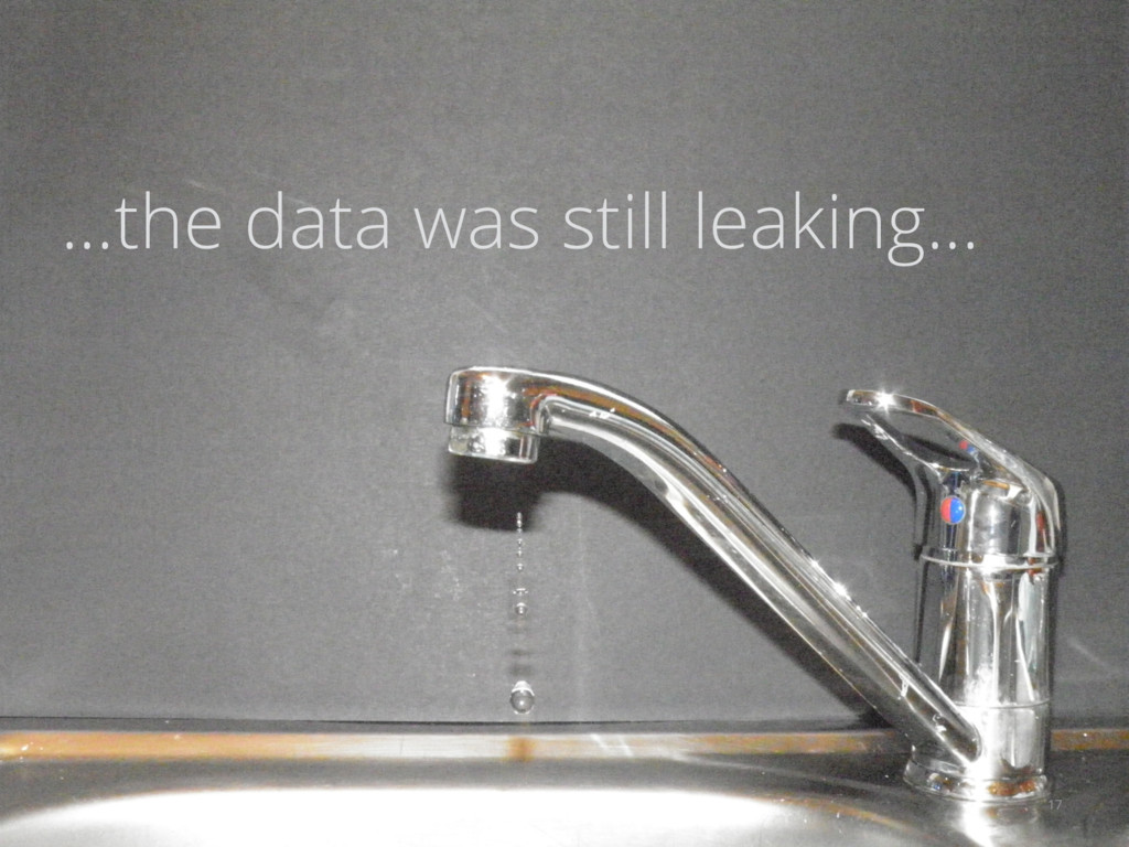 ...the data was still leaking... 17