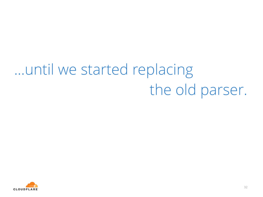 32 ...until we started replacing the old parser.