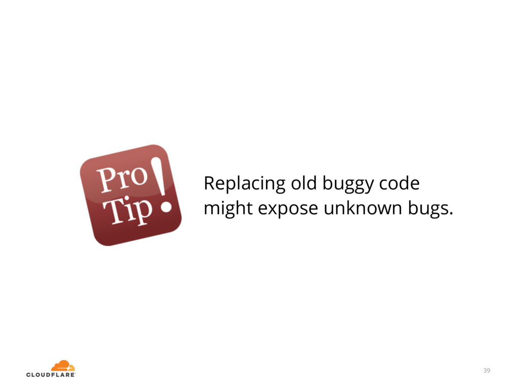 39 Replacing old buggy code might expose unknow...