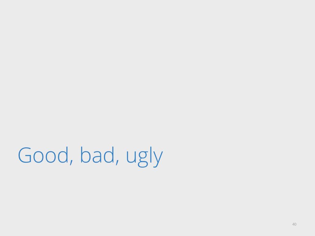 Good, bad, ugly 40