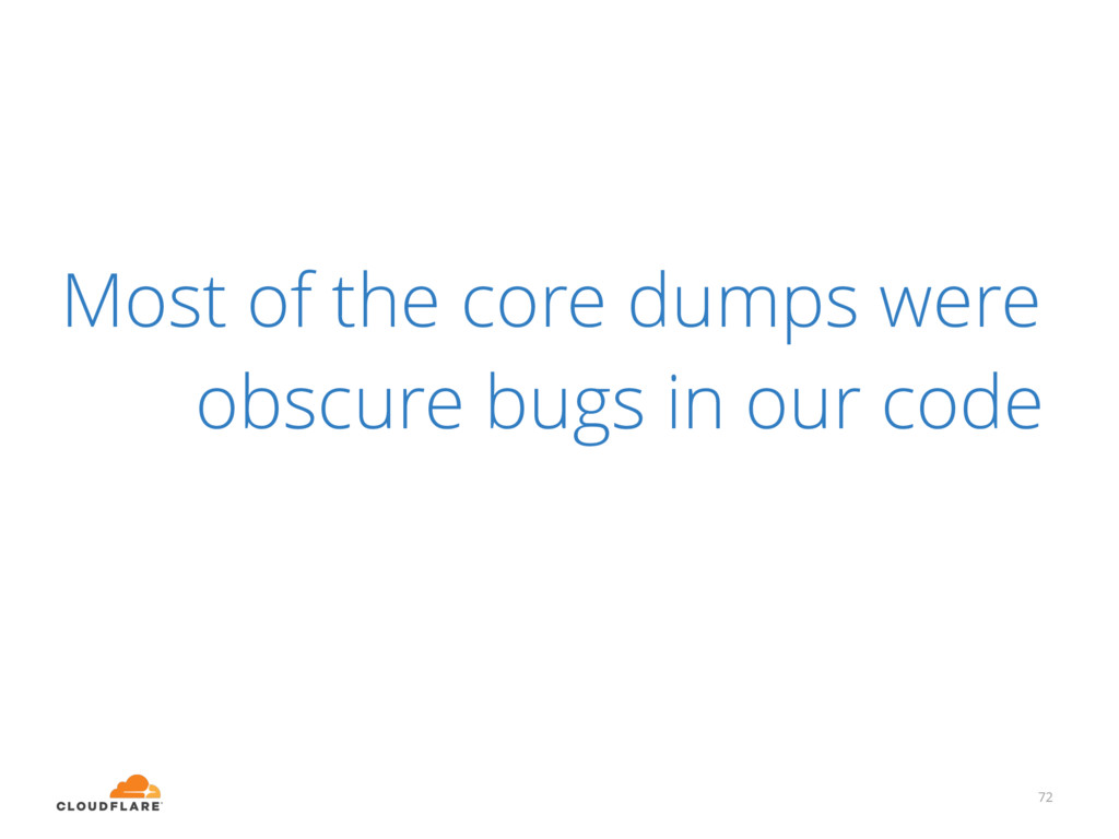 Most of the core dumps were obscure bugs in our...