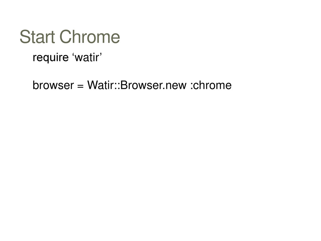 Start Chrome require 'watir' browser = Watir::B...