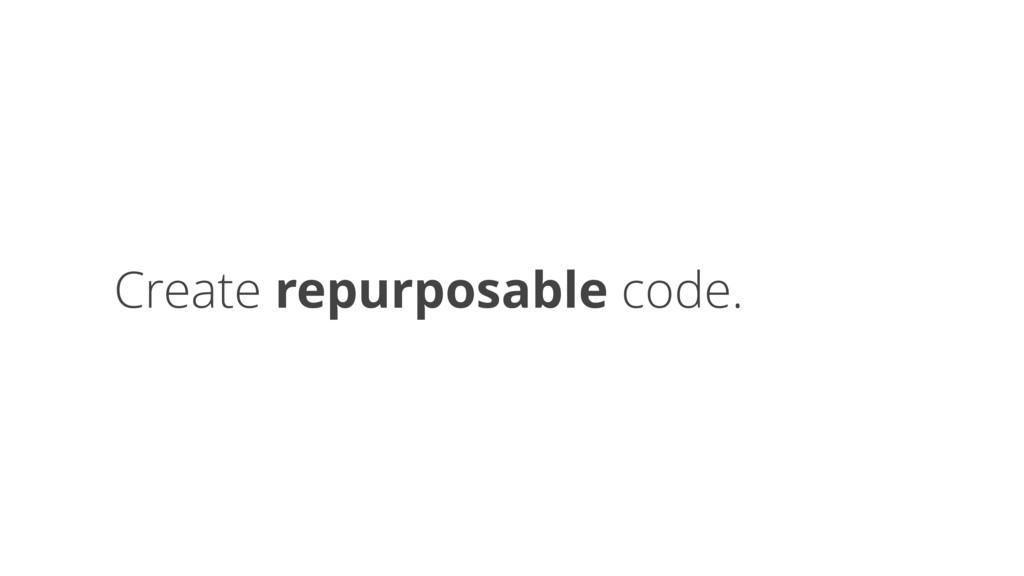Create repurposable code.