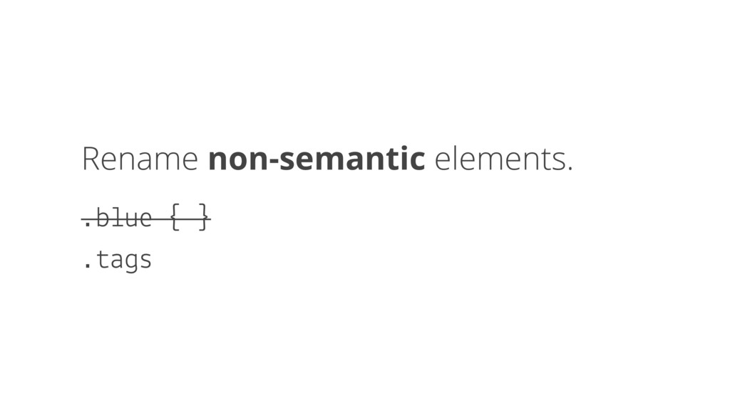 Rename non-semantic elements. .blue { } .tags