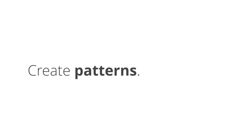 Create patterns.