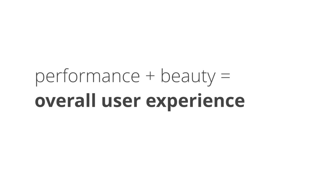 performance + beauty =  overall user experience