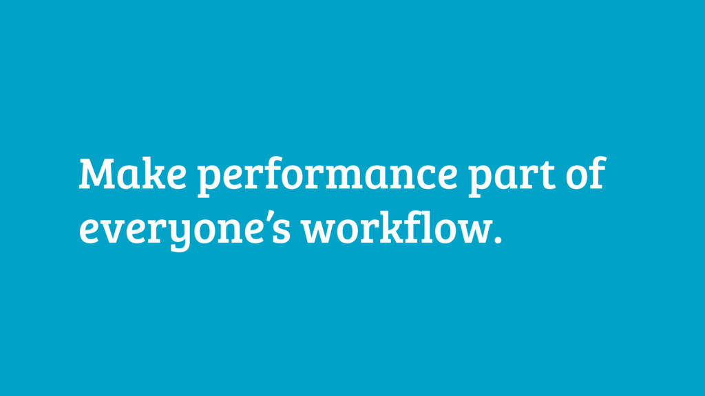 Make performance part of everyone's workflow.