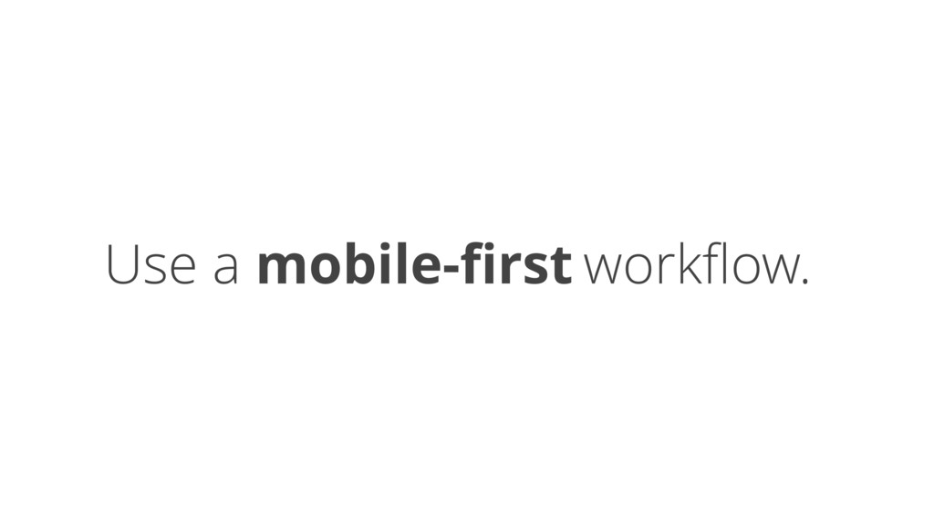 Use a mobile-first workflow.
