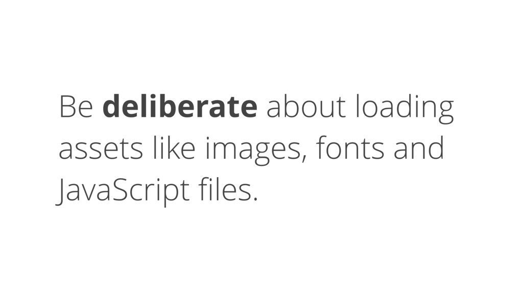 Be deliberate about loading assets like images,...