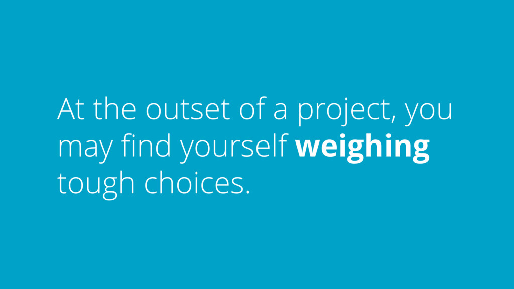 At the outset of a project, you may find yoursel...