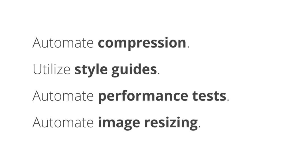Automate compression. Utilize style guides. Aut...