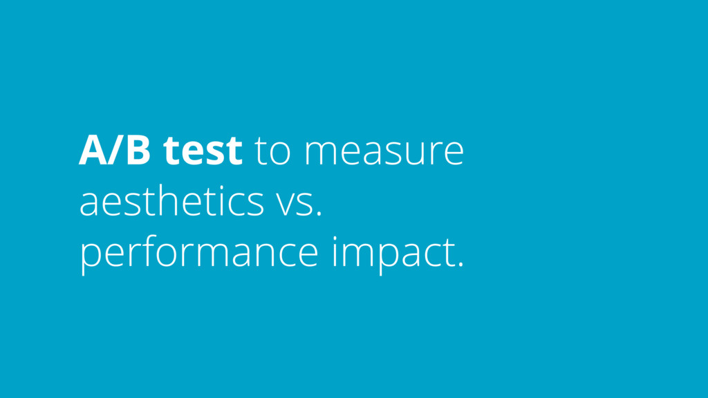 A/B test to measure aesthetics vs. performance ...