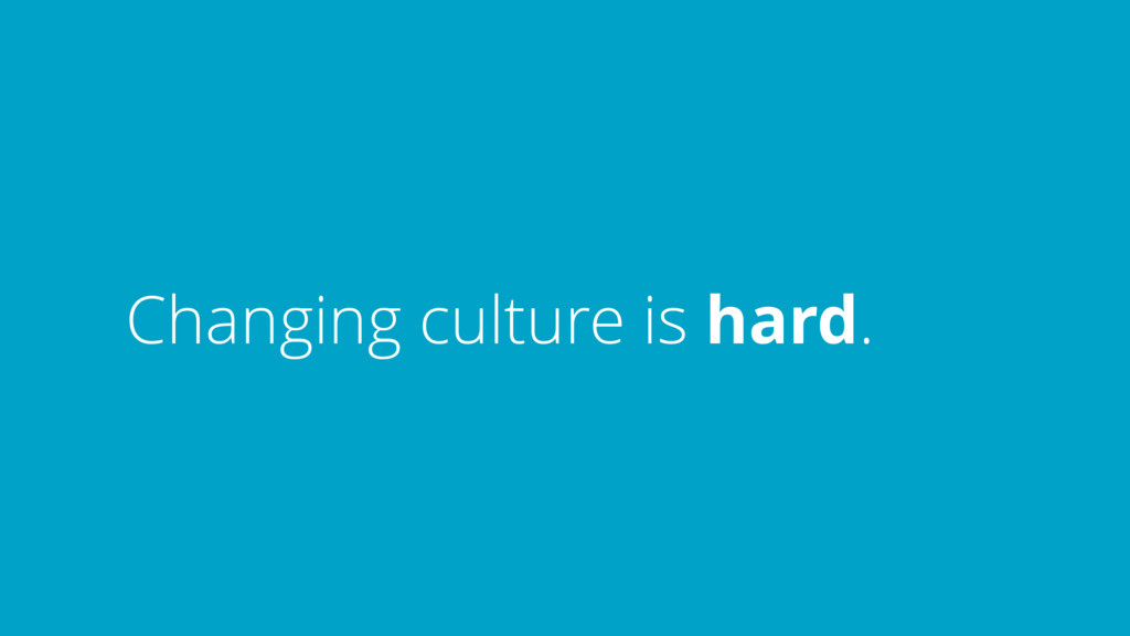 Changing culture is hard.