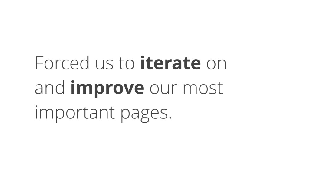 Forced us to iterate on 