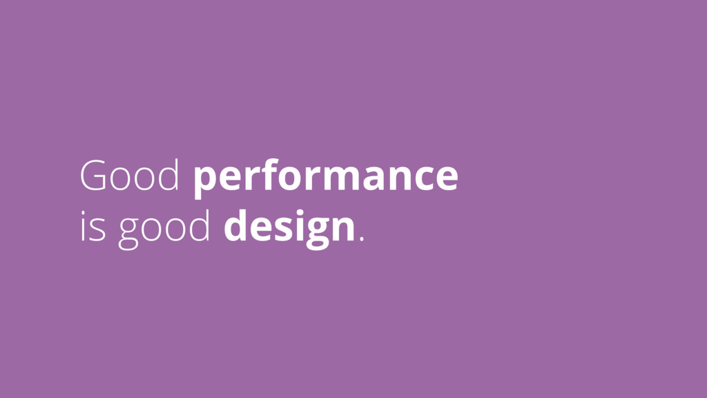 Good performance is good design.