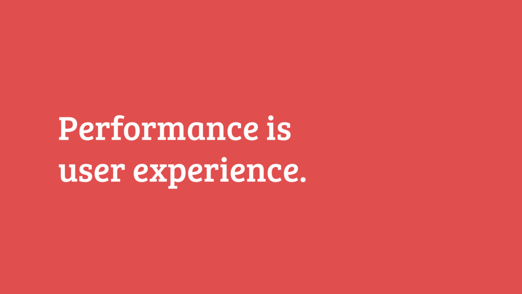 Performance is  user experience.