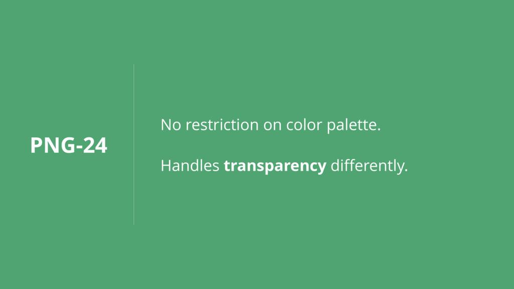 PNG-24 No restriction on color palette. Handles...