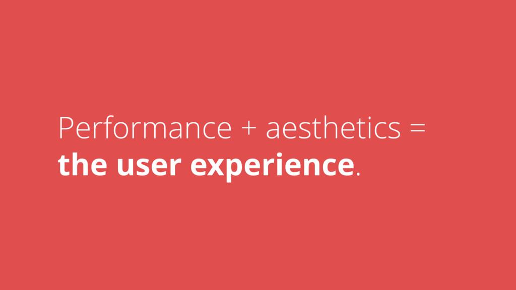 Performance + aesthetics =  the user experienc...