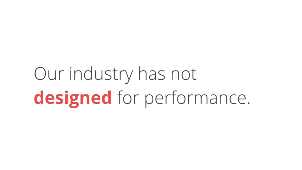Our industry has not designed for performance.