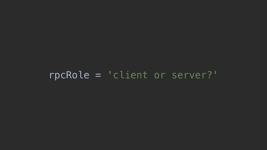 rpcRole = 'client or server?'
