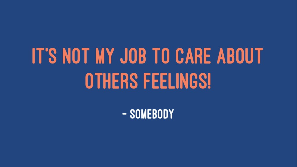 It's not my job to care about others feelings! ...