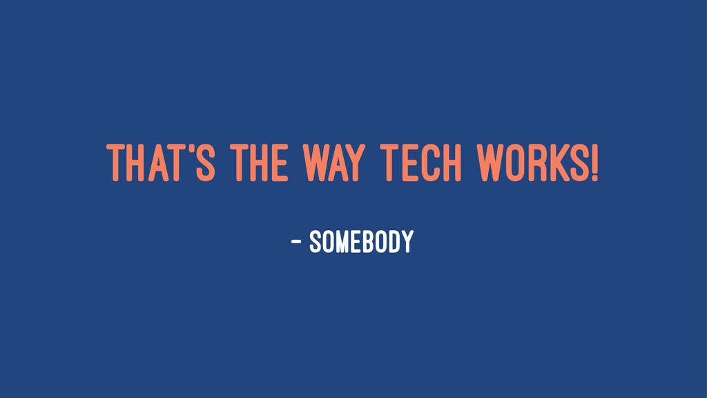 That's the way tech works! — Somebody