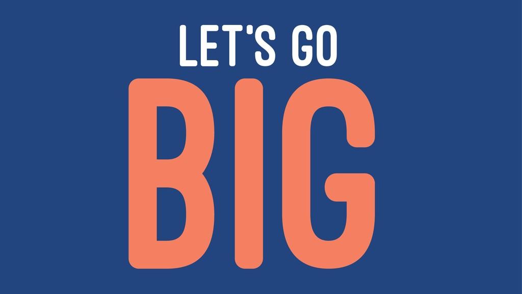 LET'S GO BIG