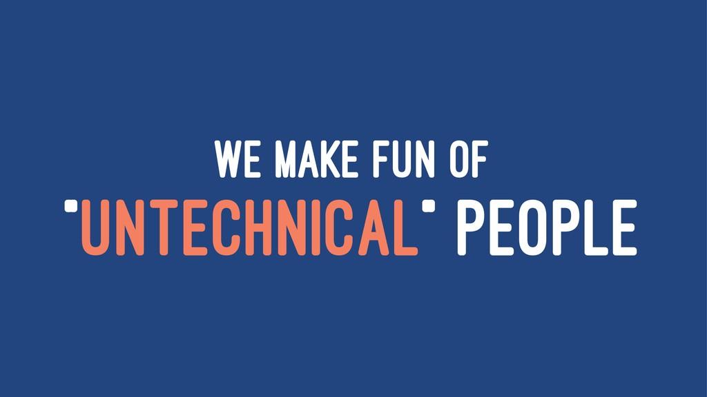 "WE MAKE FUN OF ""UNTECHNICAL"" PEOPLE"