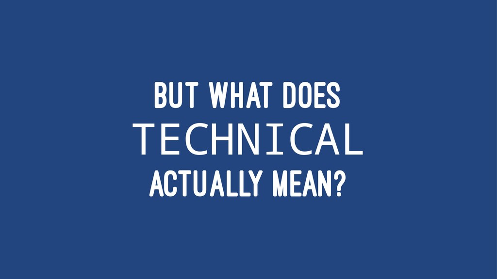 BUT WHAT DOES TECHNICAL ACTUALLY MEAN?