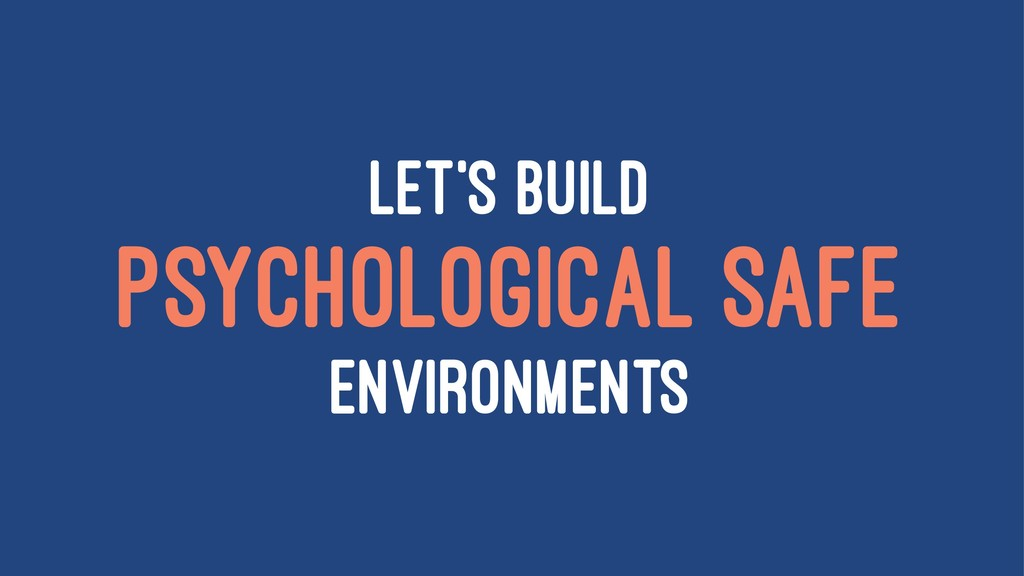 LET'S BUILD PSYCHOLOGICAL SAFE ENVIRONMENTS