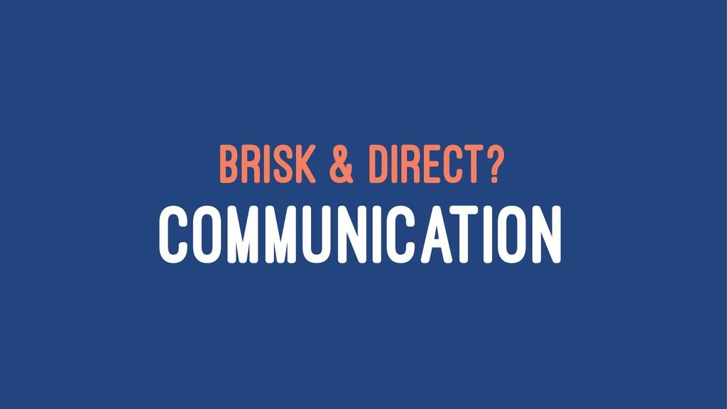BRISK & DIRECT? COMMUNICATION