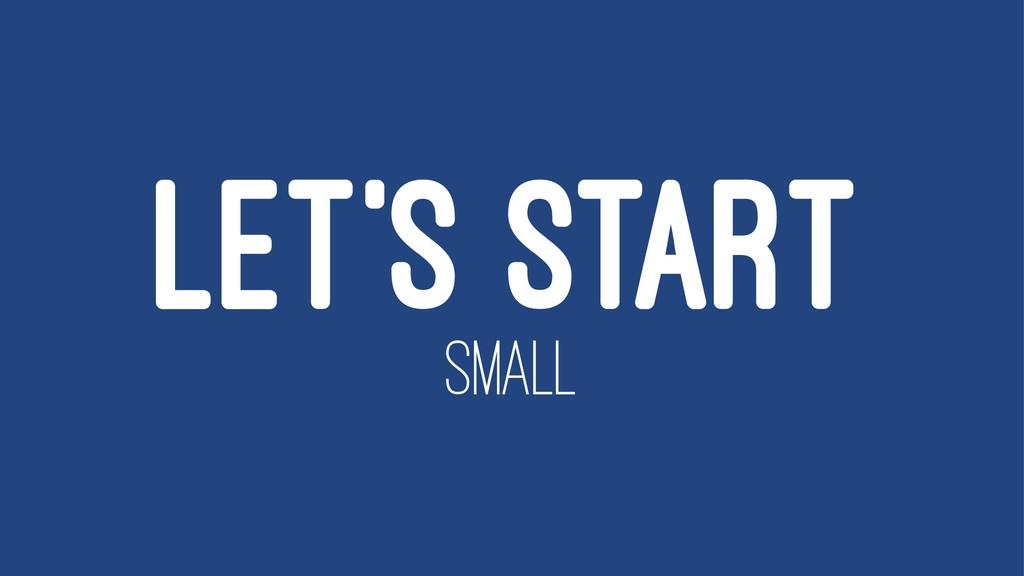 LET'S START SMALL