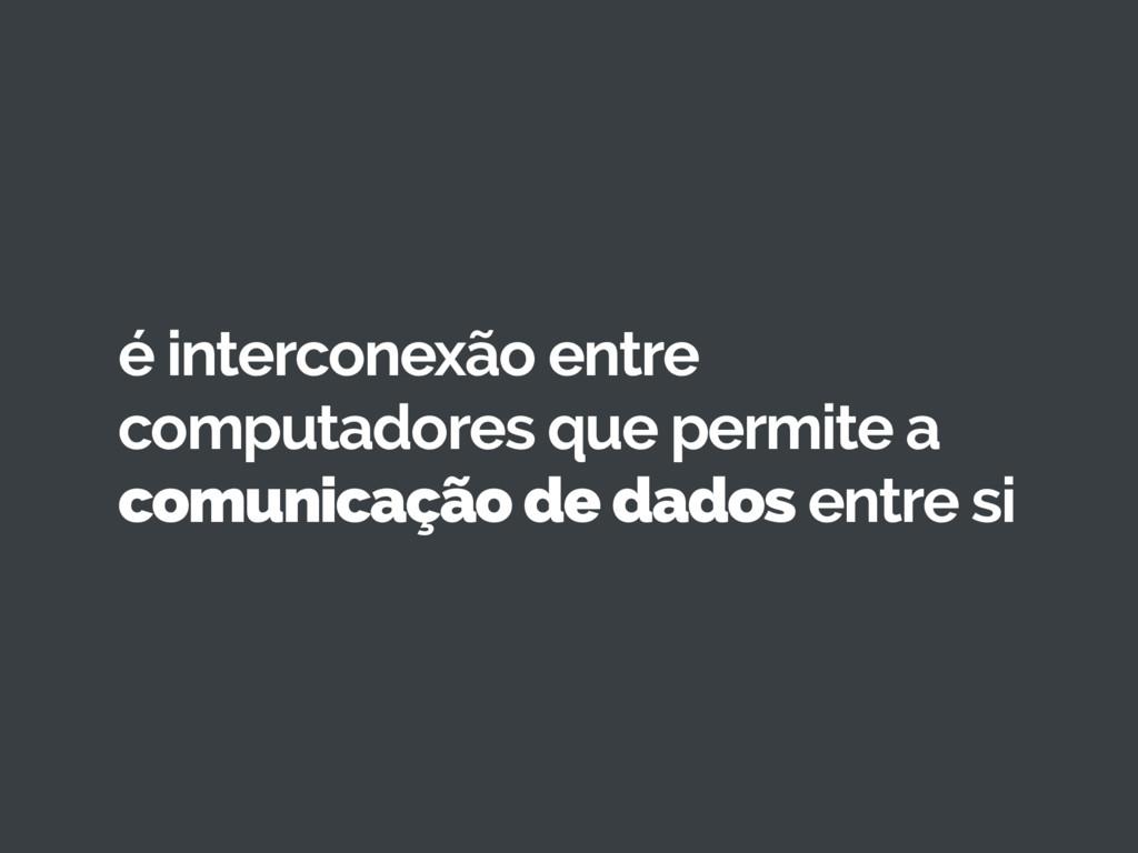 é interconexão entre computadores que permite a...