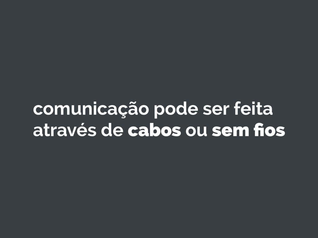 comunicação pode ser feita através de cabos ou ...