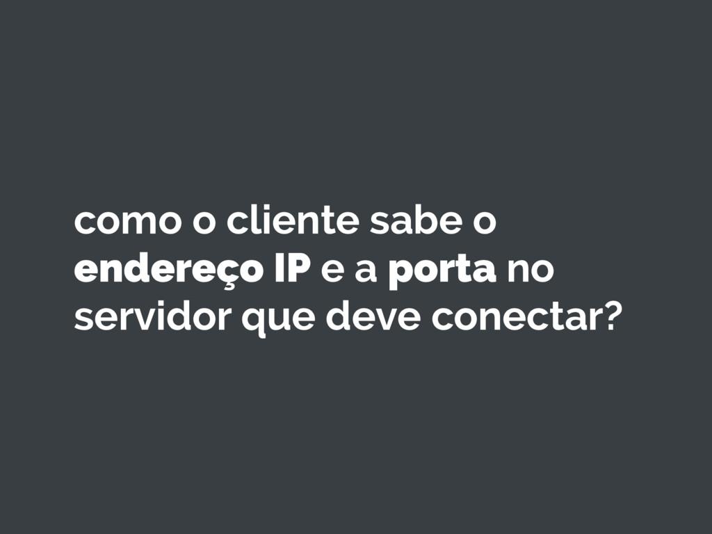 como o cliente sabe o endereço IP e a porta no ...