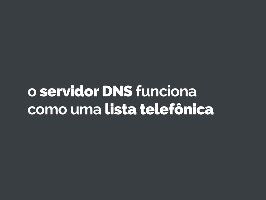 o servidor DNS funciona como uma lista telefôni...