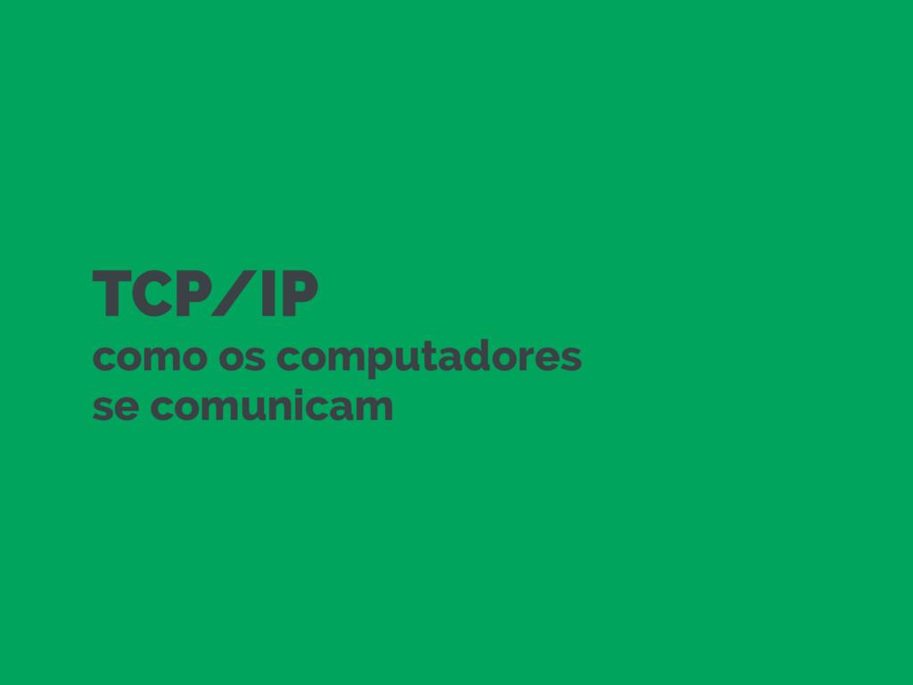 TCP/IP como os computadores  se comunicam