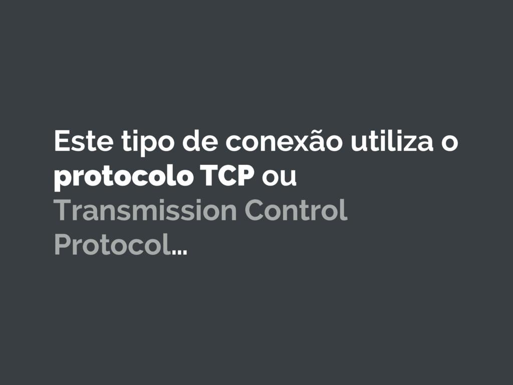 Este tipo de conexão utiliza o protocolo TCP ou...
