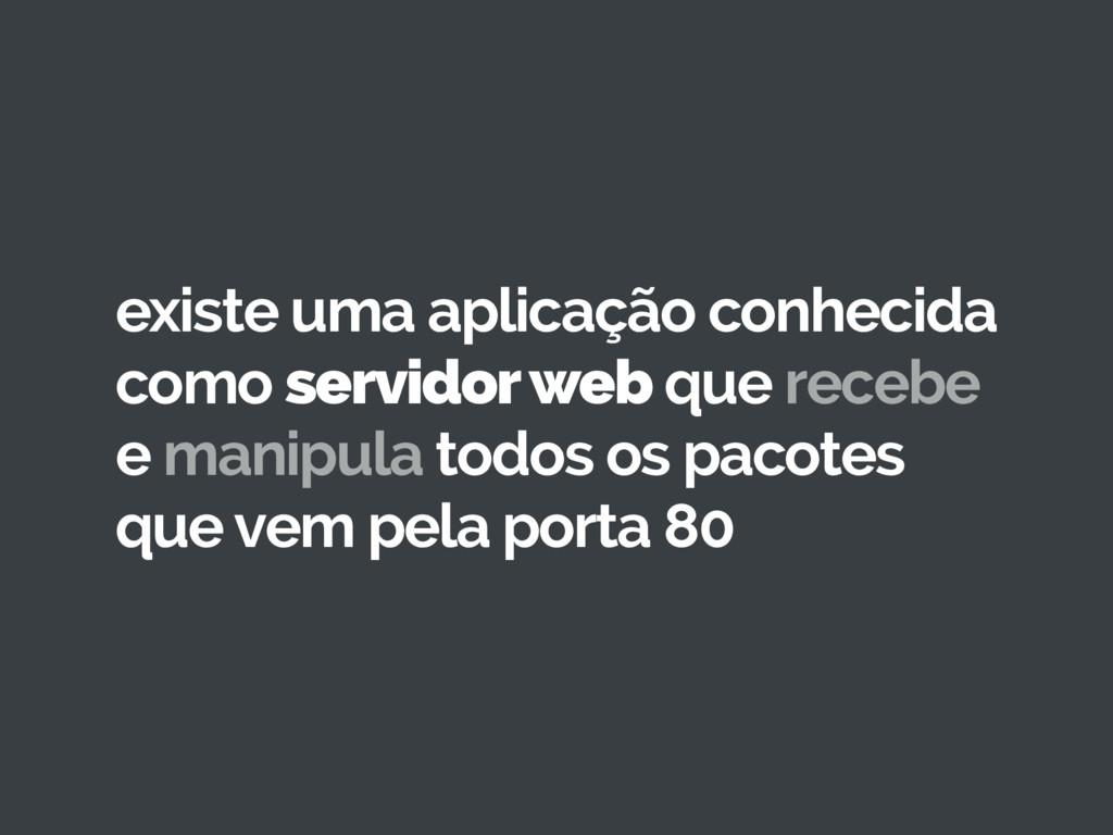 existe uma aplicação conhecida como servidor we...
